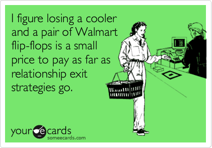 I figure losing a cooler and a pair of Walmart flip-flops is a small price to pay as far as relationship exit strategies go.