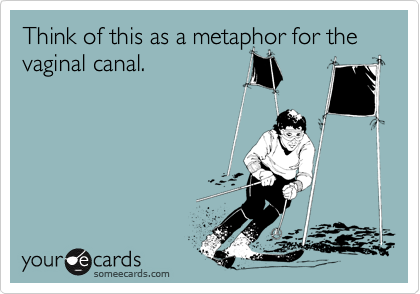 Think of this as a metaphor for the vaginal canal.