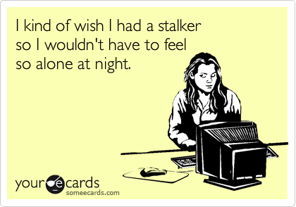 I kind of wish I had a stalkerso I wouldn't have to feelso alone at night.