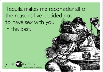 Tequila makes me reconsider all of the reasons I've decided notto have sex with you in the past.