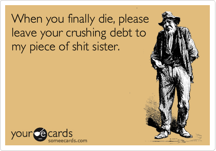 When you finally die, please leave your crushing debt to my piece of shit sister.