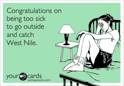 Congratulations onbeing too sickto go outsideand catchWest Nile.
