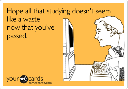 Hope all that studying doesn't seem like a waste