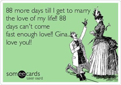 88 more days till I get to marry the love of my life!! 88 days can't come fast enough love!! Gina..I love you!!