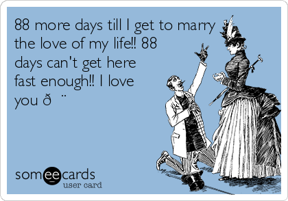 88 more days till I get to marry the love of my life!! 88 days can't get here fast enough!! I love you