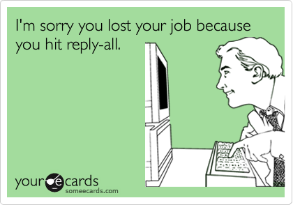 I'm sorry you lost your job because you hit reply-all.