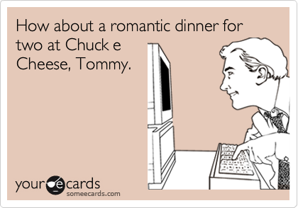 How about a romantic dinner for two at Chuck eCheese, Tommy.