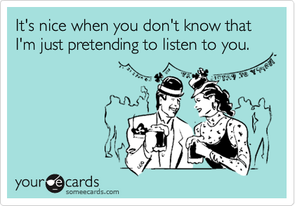 It's nice when you don't know that I'm just pretending to listen to you.