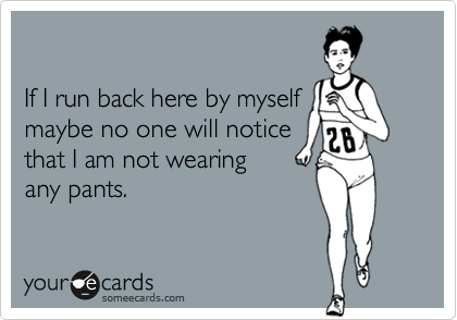 If I run back here by myselfmaybe no one will noticethat I am not wearingany pants.