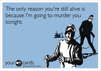 The only reason you're still alive is because I'm going to murder you tonight.