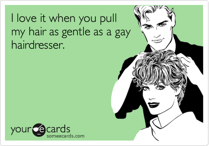 I love it when you pull my hair as gentle as a gay hairdresser.