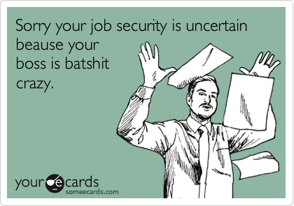 Sorry your job security is uncertain beause your boss is batshit crazy.