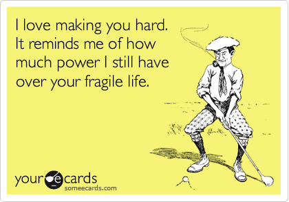 I love making you hard. It reminds me of how much power I still have over your fragile life.