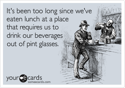 It's been too long since we've eaten lunch at a place that requires us to drink our beverages out of pint glasses.