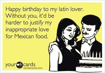 Happy birthday to my latin lover. Without you, it'd be harder to justify my inappropriate love for Mexican food.