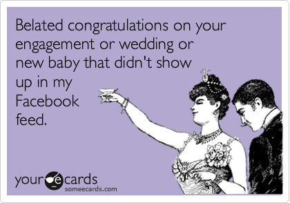 Belated congratulations on your engagement or wedding or  new baby that didn't show  up in my Facebook feed.