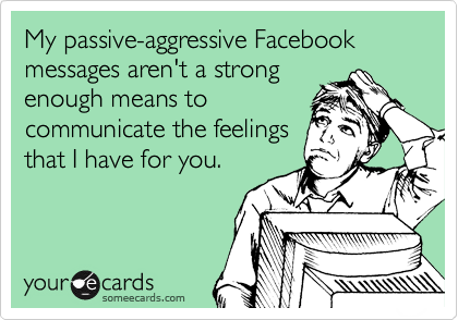 My passive-aggressive Facebook messages aren't a strong enough means to communicate the feelings that I have for you.