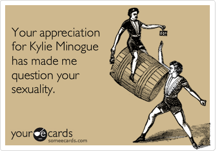 Your appreciationfor Kylie Minoguehas made mequestion yoursexuality.