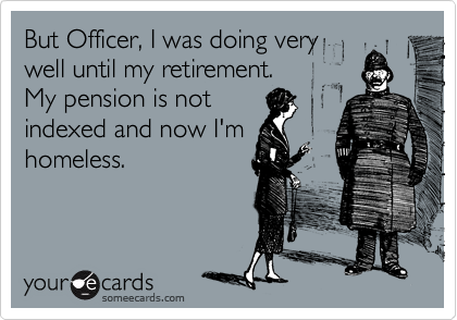 But Officer, I was doing very well until my retirement.  My pension is not indexed and now I'm homeless.