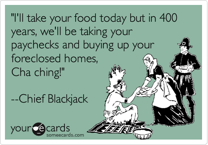 """I'll take your food today but in 400 years, we'll be taking your paychecks and buying up your foreclosed homes, Cha ching!""  --Chief Blackjack"