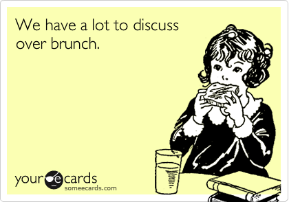 We have a lot to discussover brunch.
