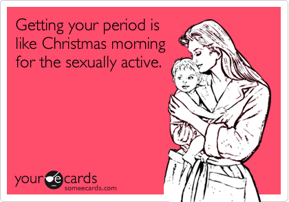Getting your period islike Christmas morningfor the sexually active.