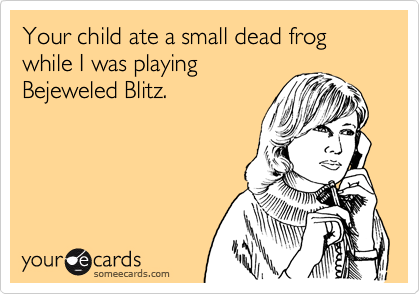 Your child ate a small dead frog while I was playing
