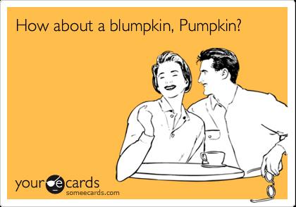 How about a blumpkin, Pumpkin?