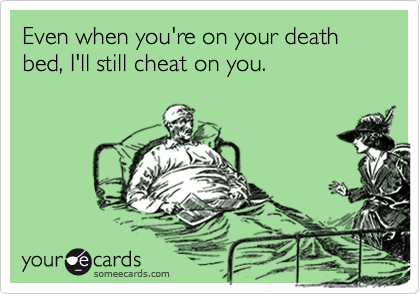 Even when you're on your death bed, I'll still cheat on you.