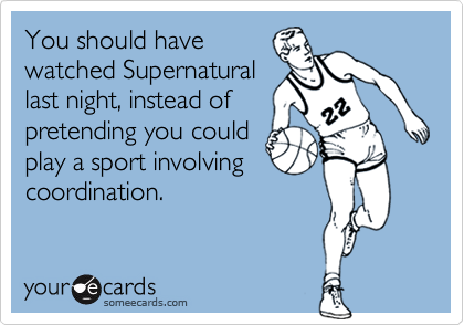 You should havewatched Supernaturallast night, instead ofpretending you couldplay a sport involvingcoordination.