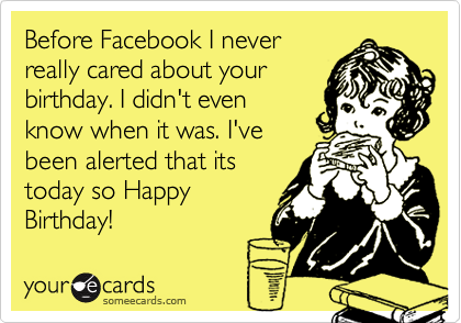 Before Facebook I neverreally cared about yourbirthday. I didn't evenknow when it was. I'vebeen alerted that itstoday so HappyBirthday!