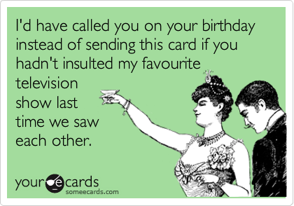 I'd have called you on your birthday instead of sending this card if you hadn't insulted my favourite television show last time we saw each other.
