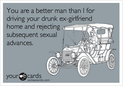 You are a better man than I for driving your drunk ex-girlfriend
