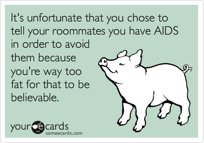 It's unfortunate that you chose to tell your roommates you have AIDS in order to avoid them because you're way too  fat for that to be believable.