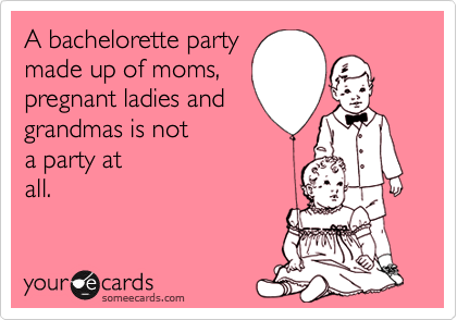 A Bachelorette Party Made Up Of Moms Pregnant Ladies And Grandmas Is Not