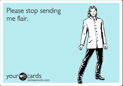 Please stop sendingme flair.