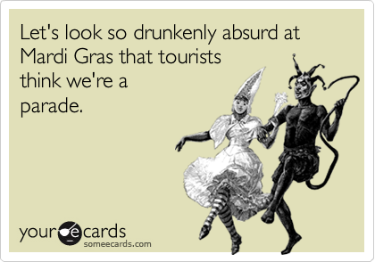 Let's look so drunkenly absurd at Mardi Gras that tourists 