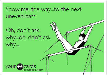 Show me...the way...to the next uneven bars.Oh, don't askwhy...oh, don't askwhy...