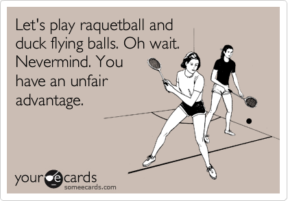 Let's play raquetball and duck flying balls. Oh wait.Nevermind. Youhave an unfairadvantage.
