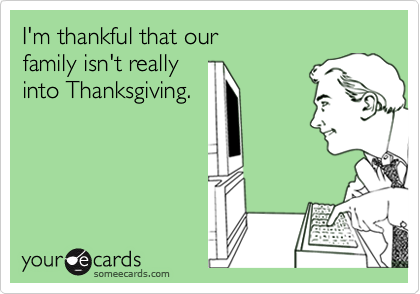 I'm thankful that our family isn't reallyinto Thanksgiving.