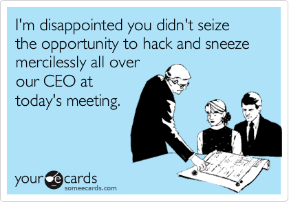I'm disappointed you didn't seize the opportunity to hack and sneeze mercilessly all overour CEO attoday's meeting.