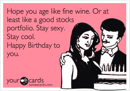 Hope you age like fine wine. Or at least like a good stocks