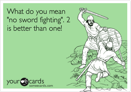 "What do you mean ""no sword fighting"". 2 is better than one!"
