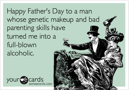 Happy Father's Day to a man whose genetic makeup and badparenting skills haveturned me into afull-blownalcoholic.