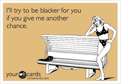 I'll try to be blacker for you