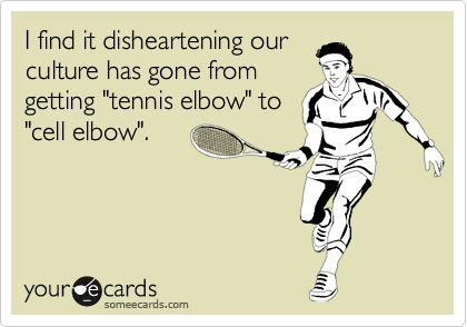 """I find it disheartening ourculture has gone fromgetting """"tennis elbow"""" to""""cell elbow""""."""