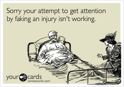 Sorry your attempt to get attention by faking an injury isn't working.