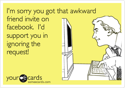 I'm sorry you got that awkward friend invite onfacebook.  I'dsupport you inignoring therequest!