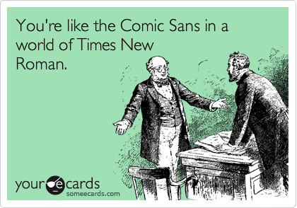 You're like the Comic Sans in a world of Times NewRoman.