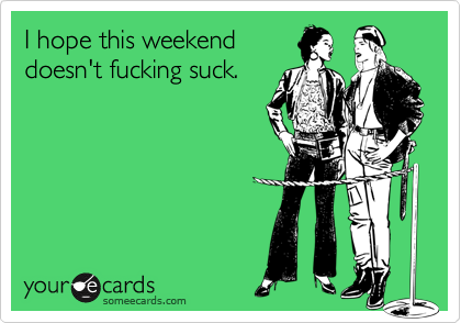 I hope this weekenddoesn't fucking suck.